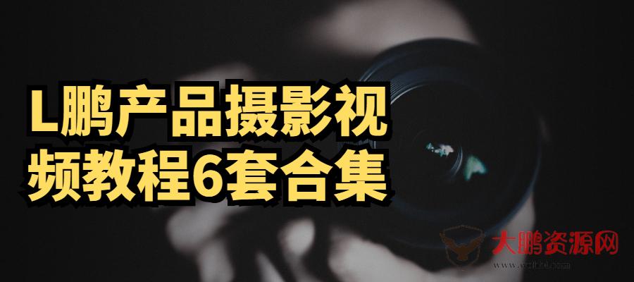 L鹏产品摄影视频教程6套合集