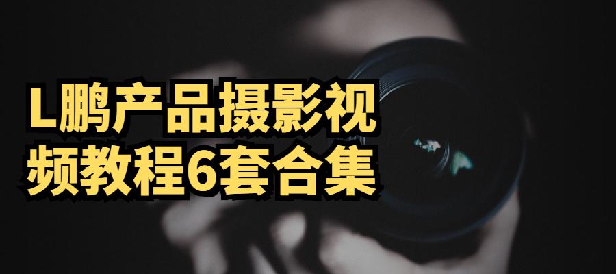 L鹏产品摄影视频教程6套合集-大鹏资源网